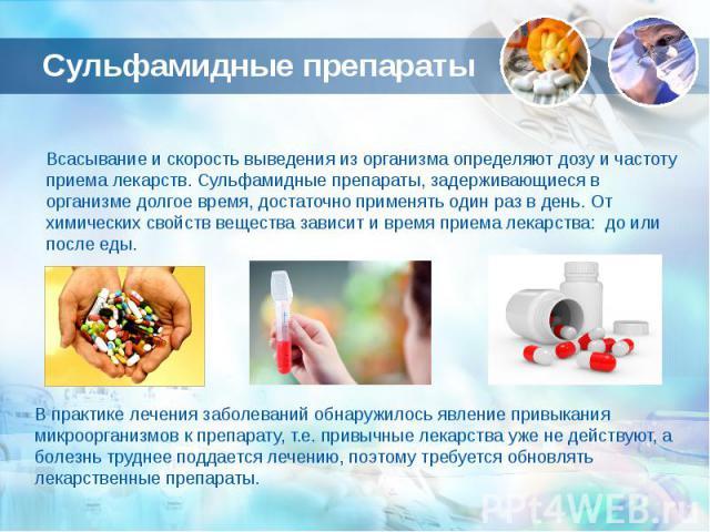 Сульфамидные препараты Всасывание и скорость выведения из организма определяют дозу и частоту приема лекарств. Сульфамидные препараты, задерживающиеся в организме долгое время, достаточно применять один раз в день. От химических свойств вещества зав…