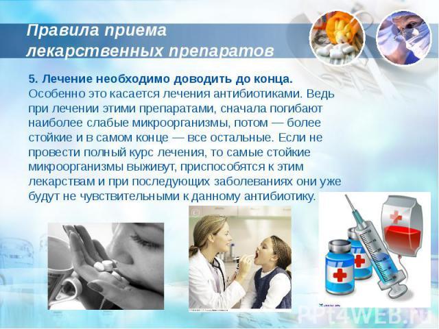 Правила приема лекарственных препаратов 5. Лечение необходимо доводить до конца. Особенно это касается лечения антибиотиками. Ведь при лечении этими препаратами, сначала погибают наиболее слабые микроорганизмы, потом — более стойкие и в самом конце …