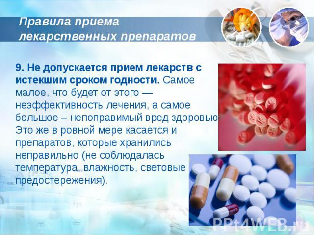 Правила приема лекарственных препаратов 9. Не допускается прием лекарств с истекшим сроком годности. Самое малое, что будет от этого — неэффективность лечения, а самое большое – непоправимый вред здоровью. Это же в ровной мере касается и препаратов,…