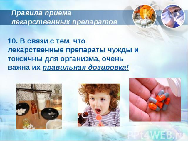 Правила приема лекарственных препаратов 10. В связи с тем, что лекарственные препараты чужды и токсичны для организма, очень важна их правильная дозировка!