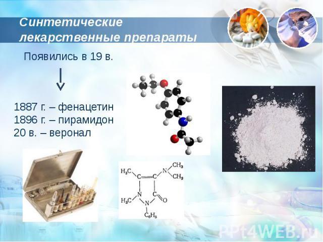 Синтетические лекарственные препараты Появились в 19 в.1887 г. – фенацетин1896 г. – пирамидон20 в. – веронал