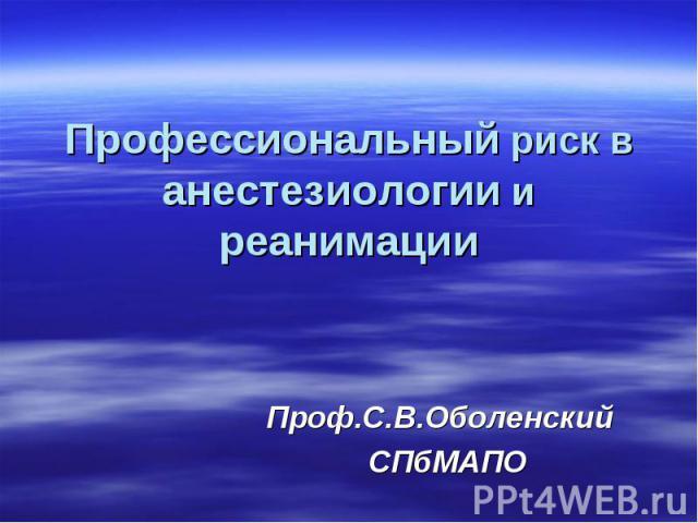 Профессиональный риск в анестезиологии и реанимации Проф.С.В.Оболенский СПбМАПО