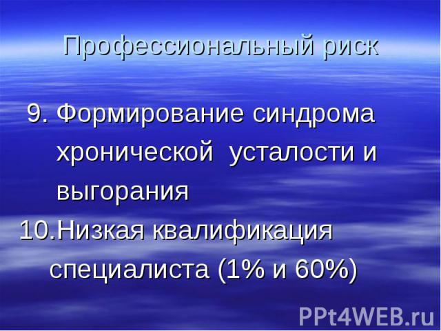 Профессиональный риск 9. Формирование синдрома хронической усталости и выгорания10.Низкая квалификация специалиста (1% и 60%)