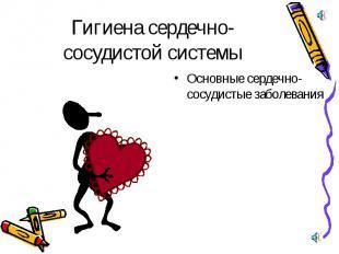 Гигиена сердечно-сосудистой системы Основные сердечно-сосудистые заболевания