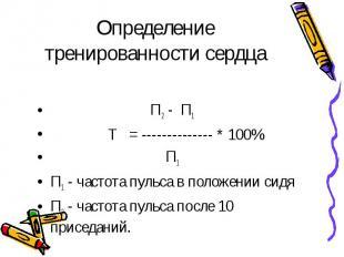 Определение тренированности сердца П2 - П1 Т = -------------- * 100% П1П1 - част