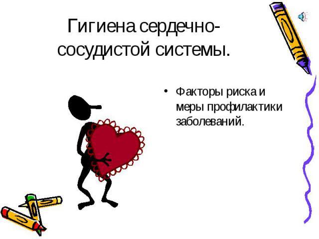 Гигиена сердечно-сосудистой системы. Факторы риска и меры профилактики заболеваний.