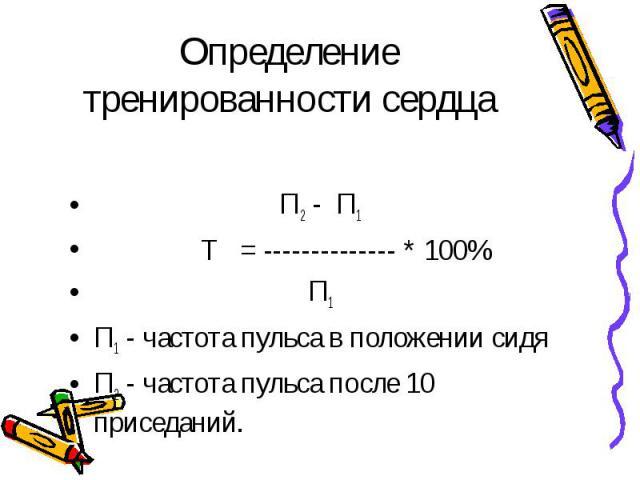 Определение тренированности сердца П2 - П1 Т = -------------- * 100% П1П1 - частота пульса в положении сидяП2 - частота пульса после 10 приседаний.