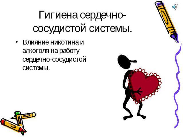 Гигиена сердечно-сосудистой системы. Влияние никотина и алкоголя на работу сердечно-сосудистой системы.