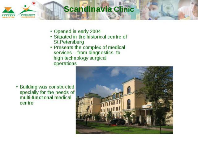Scandinavia Clinic Opened in early 2004Situated in the historical centre of St.PetersburgPresents the complex of medical services – from diagnostics to high technology surgical operationsBuilding was constructed specially for the needs of multi-func…