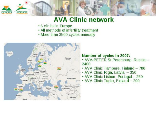 AVA Clinic network 5 clinics in Europe All methods of infertility treatment More than 3500 cycles annuallyNumber of cycles in 2007: AVA-PETER St.Petersburg, Russia – 2400 AVA Clinic Tampere, Finland – 700 AVA Clinic Riga, Latvia – 350 AVA Clinic Lis…