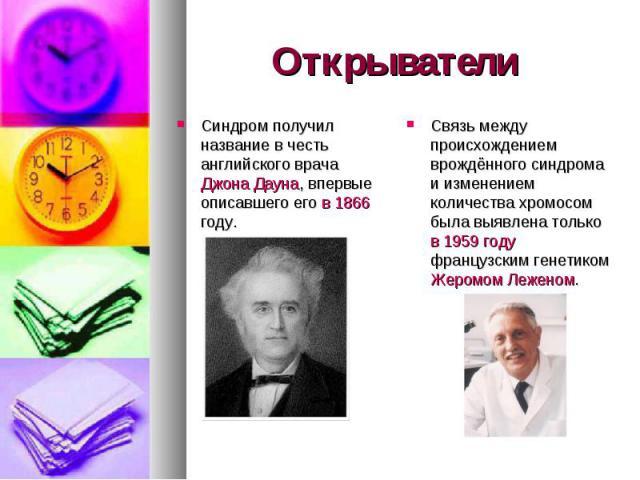 Открыватели Синдром получил название в честь английского врача Джона Дауна, впервые описавшего его в 1866 году.Связь между происхождением врождённого синдрома и изменением количества хромосом была выявлена только в 1959 году французским генетиком Же…