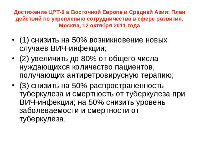 Достижение ЦРТ-6 в Восточной Европе и Cредней Азии: План действий по укреплению сотрудничества в сфере развития, Москва, 12 октября 2011 года (1) снизить на 50% возникновение новых случаев ВИЧ-инфекции; (2) увеличить до 80% от общего числа нуждающих…