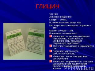 ГЛИЦИН Состав;Активное вещество:Глицин – 100мг,Вспомогательные вещества:Метилцел