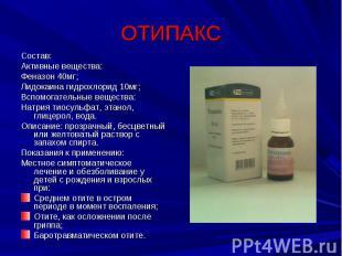 ОТИПАКС Состав:Активные вещества:Феназон 40мг;Лидокаина гидрохлорид 10мг;Вспомог