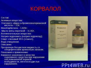 КОРВАЛОЛ Состав:Активные вещества:Этилового эфира а-бромизовалериановой кислоты