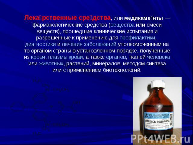Лекарственные средства, или медикаменты— фармакологические средства (вещества или смеси веществ), прошедшие клинические испытания и разрешенные к применению для профилактики, диагностики и лечения заболеваний уполномоченным на то органом страны в у…