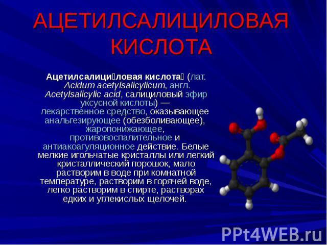 АЦЕТИЛСАЛИЦИЛОВАЯ КИСЛОТА Ацетилсалициловая кислота (лат.Acidum acetylsalicylicum, англ.Acetylsalicylic acid, салициловый эфир уксусной кислоты)— лекарственное средство, оказывающее анальгезирующее (обезболивающее), жаропонижающее, противовоспали…