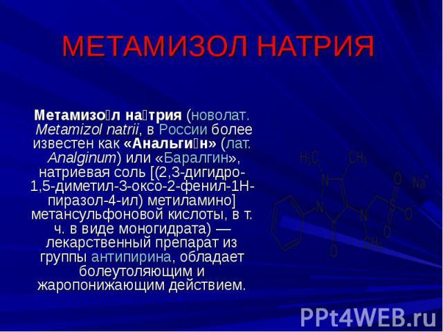 МЕТАМИЗОЛ НАТРИЯ Метамизол натрия (новолат.Metamizol natrii, в России более известен как «Анальгин» (лат.Analginum) или «Баралгин», натриевая соль [(2,3-дигидро-1,5-диметил-3-оксо-2-фенил-1Н-пиразол-4-ил) метиламино] метансульфоновой кислоты, в т.…