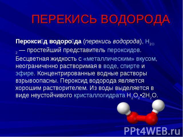 ПЕРЕКИСЬ ВОДОРОДА Пероксид водорода (перекись водорода), H2O2— простейший представитель пероксидов. Бесцветная жидкость с «металлическим» вкусом, неограниченно растворимая в воде, спирте и эфире. Концентрированные водные растворы взрывоопасны. Перо…