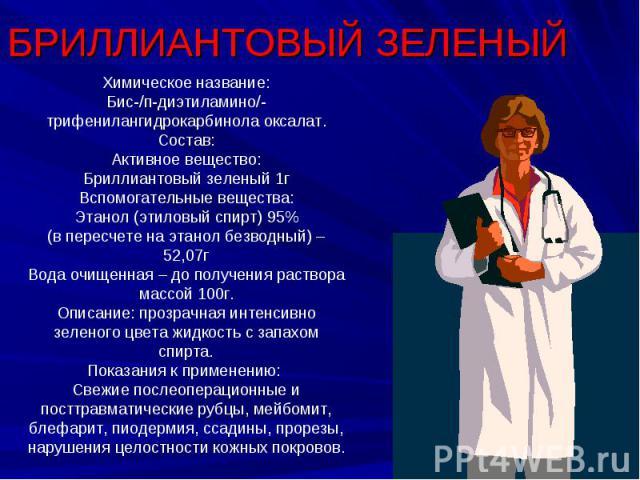 БРИЛЛИАНТОВЫЙ ЗЕЛЕНЫЙ Химическое название:Бис-/п-диэтиламино/-трифенилангидрокарбинола оксалат.Состав:Активное вещество:Бриллиантовый зеленый 1гВспомогательные вещества:Этанол (этиловый спирт) 95%(в пересчете на этанол безводный) – 52,07гВода очищен…