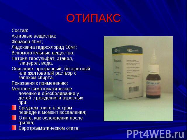 ОТИПАКС Состав:Активные вещества:Феназон 40мг;Лидокаина гидрохлорид 10мг;Вспомогательные вещества:Натрия тиосульфат, этанол, глицерол, вода.Описание: прозрачный, бесцветный или желтоватый раствор с запахом спирта.Показания к применению: Местное симп…