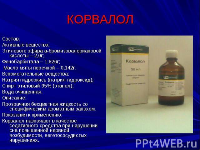КОРВАЛОЛ Состав:Активные вещества:Этилового эфира а-бромизовалериановой кислоты – 2,0г;Фенобарбитала – 1,826г; Масло мяты перечной – 0,142г.Вспомогательные вещества:Натрия гидроокись (натрия гидроксид);Спирт этиловый 95% (этанол);Вода очищенная.Опис…