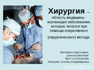 Хирургия – область медицины, изучающая заболевания, которые лечатся при помощи о