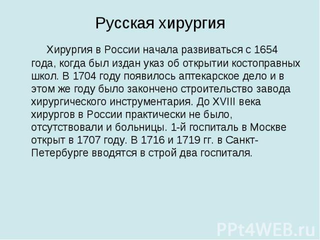Русская хирургия Хирургия в России начала развиваться с 1654 года, когда был издан указ об открытии костоправных школ. В 1704 году появилось аптекарское дело и в этом же году было закончено строительство завода хирургического инструментария. До XVII…