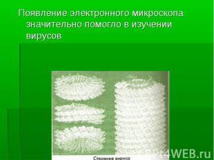 Появление электронного микроскопа значительно помогло в изучении вирусов