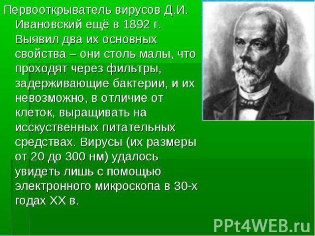 Первооткрыватель вирусов Д.И. Ивановский ещё в 1892 г. Выявил два их основных свойства – они столь малы, что проходят через фильтры, задерживающие бактерии, и их невозможно, в отличие от клеток, выращивать на исскуственных питательных средствах. Вир…