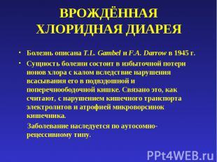 ВРОЖДЁННАЯ ХЛОРИДНАЯ ДИАРЕЯ Болезнь описана T.L. Gambel и F.A. Darrow в 1945 г.С