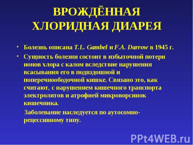 ВРОЖДЁННАЯ ХЛОРИДНАЯ ДИАРЕЯ Болезнь описана T.L. Gambel и F.A. Darrow в 1945 г.Сущность болезни состоит в избыточной потери ионов хлора с калом вследствие нарушения всасывания его в подвздошной и поперечноободочной кишке. Связано это, как считают, с…