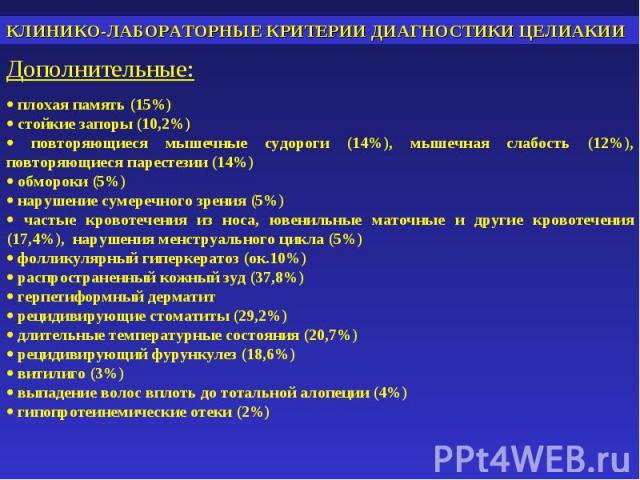КЛИНИКО-ЛАБОРАТОРНЫЕ КРИТЕРИИ ДИАГНОСТИКИ ЦЕЛИАКИИДополнительные: плохая память (15%) стойкие запоры (10,2%) повторяющиеся мышечные судороги (14%), мышечная слабость (12%), повторяющиеся парестезии (14%) обмороки (5%) нарушение сумеречного зрения (5…