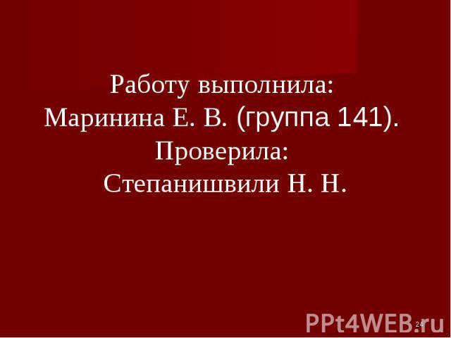 Работу выполнила: Маринина Е. В. (группа 141). Проверила: Степанишвили Н. Н.