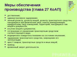 Меры обеспечения производства (глава 27 КоАП) доставление;административное задер