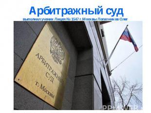 Арбитражный судвыполнил ученик Лицея № 1547 г.Москвы Лопатников Олег