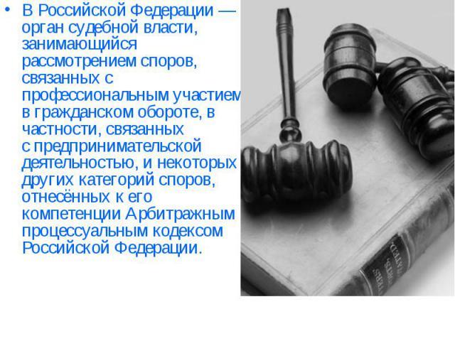 ВРоссийской Федерации— орган судебной власти, занимающийся рассмотрением споров, связанных с профессиональным участием вгражданском обороте, в частности, связанных спредпринимательской деятельностью, и некоторых других категорий споров, отнесённ…