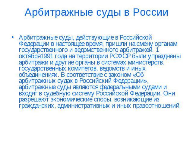 Арбитражные суды в России Арбитражные суды, действующие вРоссийской Федерациив настоящее время, пришли на смену органам государственного и ведомственного арбитражей. 1 октября1991года на территорииРСФСРбыли упразднены арбитражи и другие органы …