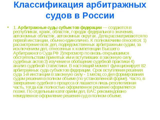 Классификация арбитражных судов в России 1.Арбитражные суды субъектов федерации— создаются в республиках, краях, областях, городах федерального значения, автономных областях, автономных округах. Дела рассматриваются по первой инстанции, обычно еди…