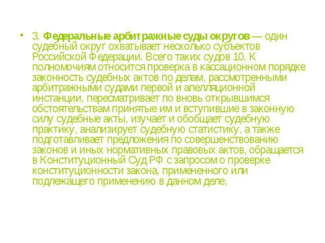 3.Федеральные арбитражные суды округов— один судебный округ охватывает несколько субъектов Российской Федерации. Всего таких судов 10. К полномочиям относится проверка в кассационном порядке законность судебных актов по делам, рассмотренными арбит…