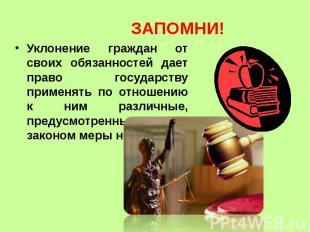 ЗАПОМНИ! Уклонение граждан от своих обязанностей дает право государству применят