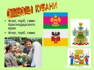 СИМВОЛЫ КУБАНИ Флаг, герб, гимн Краснодарского краяФлаг, герб, гимн города Красн