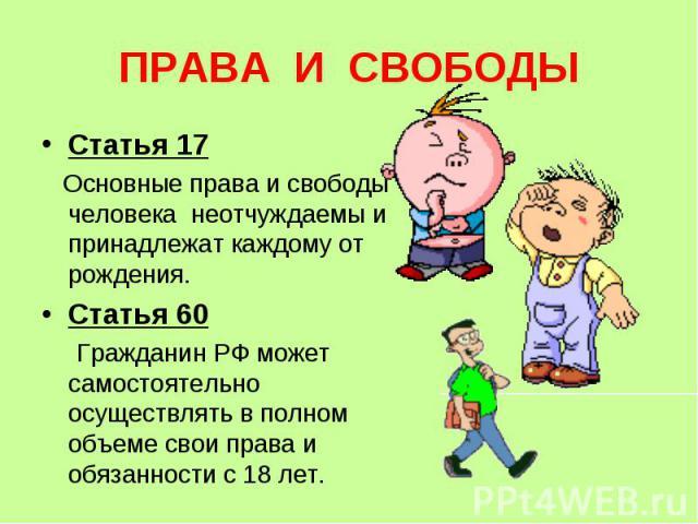 ПРАВА И СВОБОДЫ Статья 17 Основные права и свободы человека неотчуждаемы и принадлежат каждому от рождения.Статья 60 Гражданин РФ может самостоятельно осуществлять в полном объеме свои права и обязанности с 18 лет.