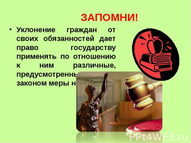 ЗАПОМНИ! Уклонение граждан от своих обязанностей дает право государству применять по отношению к ним различные, предусмотренные законом меры наказания.