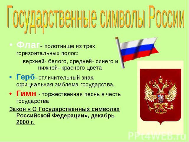 Государственные символы России Флаг- полотнище из трех горизонтальных полос: верхней- белого, средней- синего и нижней- красного цветаГерб- отличительный знак, официальная эмблема государства.Гимн - торжественная песнь в честь государства Закон « О …