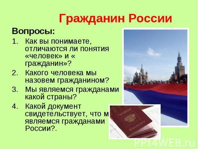 Гражданин России Вопросы:Как вы понимаете, отличаются ли понятия «человек» и « гражданин»?Какого человека мы назовем гражданином?Мы являемся гражданами какой страны?Какой документ свидетельствует, что мы являемся гражданами России?.