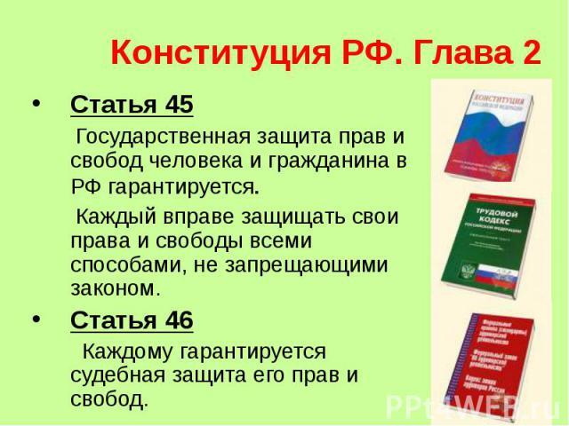 Конституция РФ. Глава 2 Статья 45 Государственная защита прав и свобод человека и гражданина в РФ гарантируется. Каждый вправе защищать свои права и свободы всеми способами, не запрещающими законом.Статья 46 Каждому гарантируется судебная защита его…