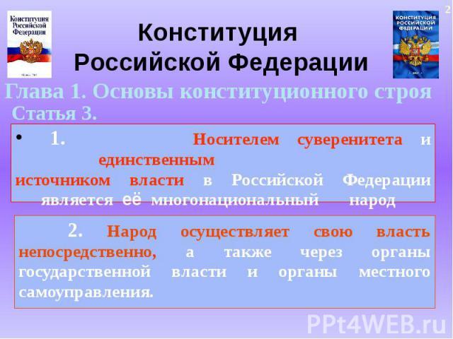 Конституция Российской ФедерацииГлава 1. Основы конституционного строя1. Носителем суверенитета и единственнымисточником власти в Российской Федерации является её многонациональный народ 2. Народ осуществляет свою власть непосредственно, а также чер…