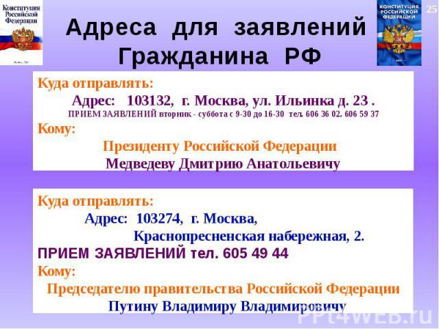 Адреса для заявлений Гражданина РФ Куда отправлять:Адрес: 103132, г. Москва, ул. Ильинка д. 23 .ПРИЕМ ЗАЯВЛЕНИЙ вторник - суббота с 9-30 до 16-30 тел. 606 36 02. 606 59 37Кому:Президенту Российской Федерации Медведеву Дмитрию АнатольевичуКуда отправ…