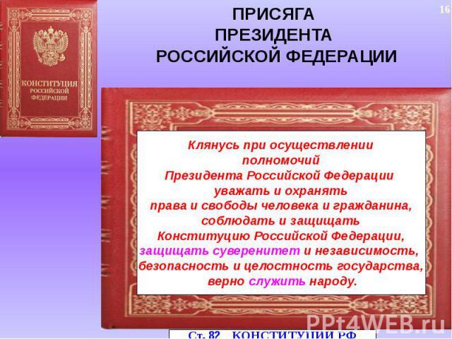 ПРИСЯГАПРЕЗИДЕНТА РОССИЙСКОЙ ФЕДЕРАЦИИКлянусь при осуществлении полномочий Президента Российской Федерации уважать и охранять права и свободы человека и гражданина, соблюдать и защищать Конституцию Российской Федерации, защищать суверенитет и незави…